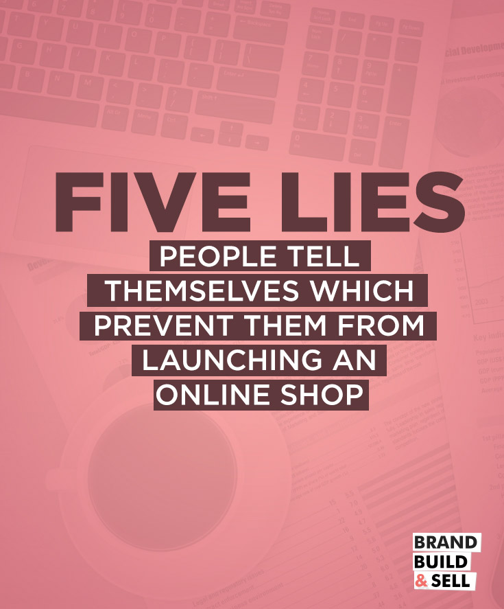 Five Lies People Tell Themselves Which Prevent Them From Launching An Online Shop